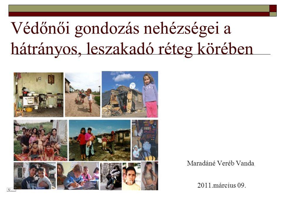Védőnői gondozás nehézségei a hátrányos, leszakadó réteg körében Maradáné Veréb Vanda 2011.március 09.