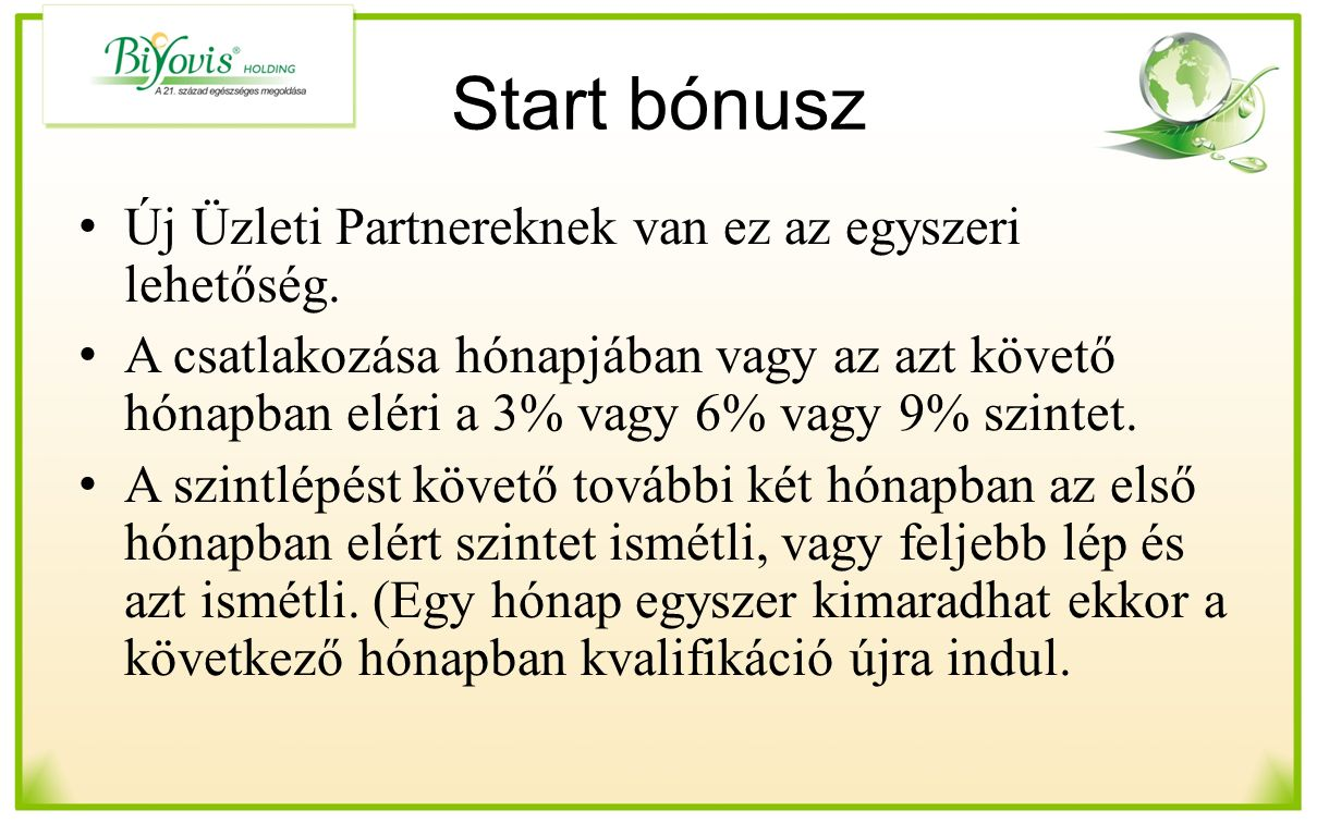 Start bónusz Új Üzleti Partnereknek van ez az egyszeri lehetőség. A csatlakozása hónapjában vagy az azt követő hónapban eléri a 3% vagy 6% vagy 9% szi