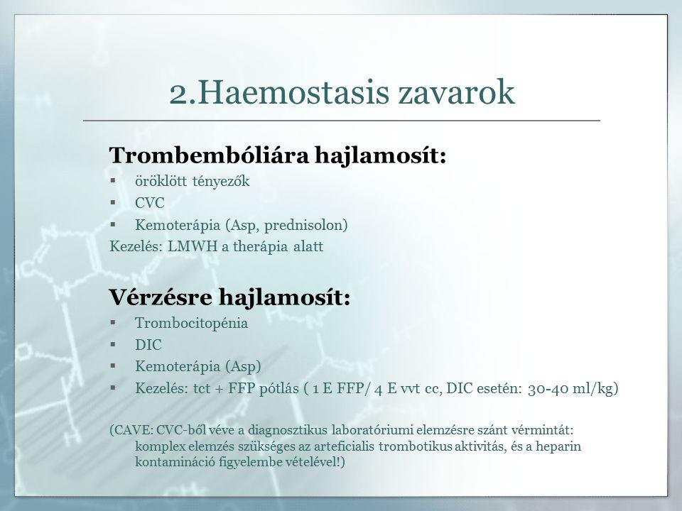 2.Haemostasis zavarok Trombembóliára hajlamosít:  öröklött tényezők  CVC  Kemoterápia (Asp, prednisolon) Kezelés: LMWH a therápia alatt Vérzésre hajlamosít:  Trombocitopénia  DIC  Kemoterápia (Asp)  Kezelés: tct + FFP pótlás ( 1 E FFP/ 4 E vvt cc, DIC esetén: 30-40 ml/kg) (CAVE: CVC-ből véve a diagnosztikus laboratóriumi elemzésre szánt vérmintát: komplex elemzés szükséges az arteficialis trombotikus aktivitás, és a heparin kontamináció figyelembe vételével!)