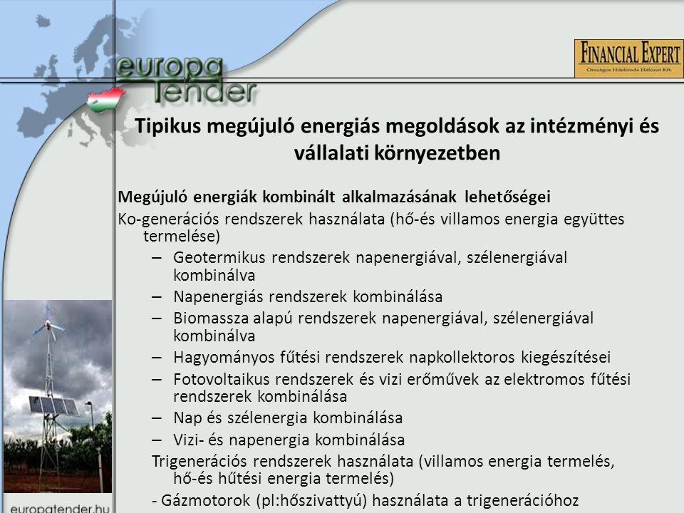 Tipikus megújuló energiás megoldások az intézményi és vállalati környezetben Megújuló energiák kombinált alkalmazásának lehetőségei Ko-generációs rendszerek használata (hő-és villamos energia együttes termelése) – Geotermikus rendszerek napenergiával, szélenergiával kombinálva – Napenergiás rendszerek kombinálása – Biomassza alapú rendszerek napenergiával, szélenergiával kombinálva – Hagyományos fűtési rendszerek napkollektoros kiegészítései – Fotovoltaikus rendszerek és vizi erőművek az elektromos fűtési rendszerek kombinálása – Nap és szélenergia kombinálása – Vizi- és napenergia kombinálása Trigenerációs rendszerek használata (villamos energia termelés, hő-és hűtési energia termelés) - Gázmotorok (pl:hőszivattyú) használata a trigenerációhoz