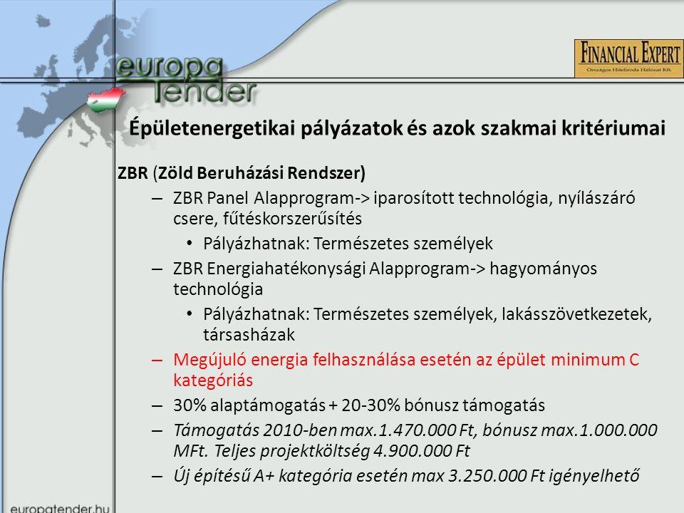 Épületenergetikai pályázatok és azok szakmai kritériumai ZBR (Zöld Beruházási Rendszer) – ZBR Panel Alapprogram-> iparosított technológia, nyílászáró csere, fűtéskorszerűsítés Pályázhatnak: Természetes személyek – ZBR Energiahatékonysági Alapprogram-> hagyományos technológia Pályázhatnak: Természetes személyek, lakásszövetkezetek, társasházak – Megújuló energia felhasználása esetén az épület minimum C kategóriás – 30% alaptámogatás + 20-30% bónusz támogatás – Támogatás 2010-ben max.1.470.000 Ft, bónusz max.1.000.000 MFt.