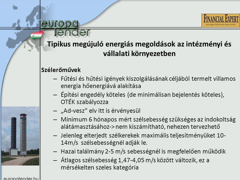 """Tipikus megújuló energiás megoldások az intézményi és vállalati környezetben Szélerőművek – Fűtési és hűtési igények kiszolgálásának céljából termelt villamos energia hőenergiává alakítása – Építési engedély köteles (de minimálisan bejelentés köteles), OTÉK szabályozza – """"Ad-vesz elv itt is érvényesül – Minimum 6 hónapos mért szélsebesség szükséges az indokoltság alátámasztásához-> nem kiszámítható, nehezen tervezhető – Jelenleg elterjedt szélkerekek maximális teljesítményüket 10- 14m/s szélsebességnél adják le."""