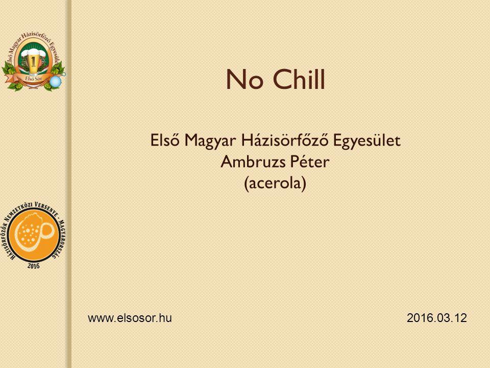 No Chill Első Magyar Házisörfőző Egyesület Ambruzs Péter (acerola) www.elsosor.hu 2016.03.12