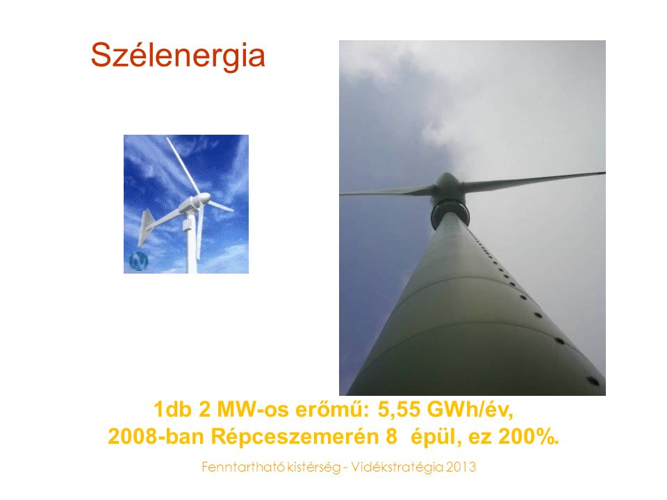Fenntartható kistérség - Vidékstratégia 2013 Szélenergia 1db 2 MW-os erőmű: 5,55 GWh/év, 2008-ban Répceszemerén 8 épül, ez 200%.