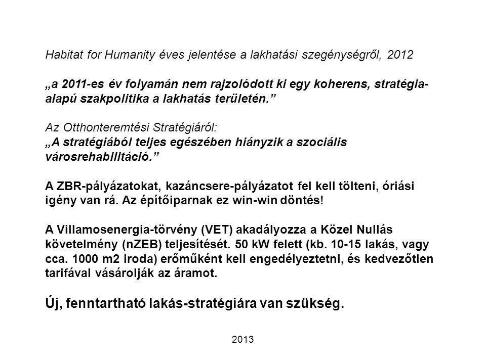 """2013 Habitat for Humanity éves jelentése a lakhatási szegénységről, 2012 """"a 2011-es év folyamán nem rajzolódott ki egy koherens, stratégia- alapú szakpolitika a lakhatás területén. Az Otthonteremtési Stratégiáról: """"A stratégiából teljes egészében hiányzik a szociális városrehabilitáció. A ZBR-pályázatokat, kazáncsere-pályázatot fel kell tölteni, óriási igény van rá."""