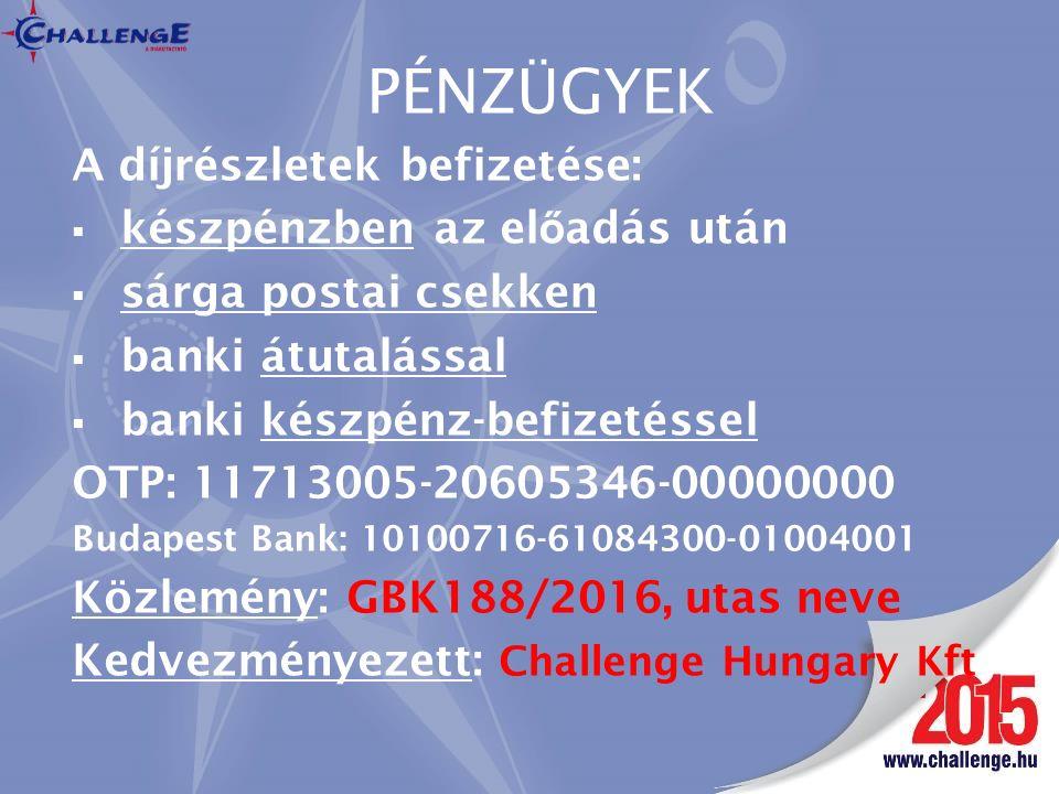 PÉNZÜGYEK A díjrészletek befizetése:  készpénzben az el ő adás után  sárga postai csekken  banki átutalással  banki készpénz-befizetéssel OTP: 11713005-20605346-00000000 Budapest Bank: 10100716-61084300-01004001 Közlemény: GBK188/2016, utas neve Kedvezményezett: Challenge Hungary Kft