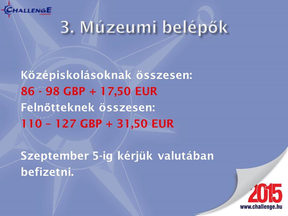 Középiskolásoknak összesen: 86 - 98 GBP + 17,50 EUR Feln ő tteknek összesen: 110 – 127 GBP + 31,50 EUR Szeptember 5-ig kérjük valutában befizetni.