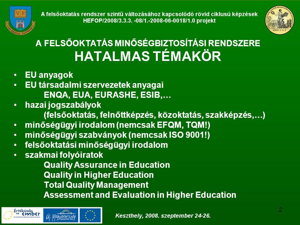 2 A FELSŐOKTATÁS MINŐSÉGBIZTOSÍTÁSI RENDSZERE HATALMAS TÉMAKÖR EU anyagok EU társadalmi szervezetek anyagai ENQA, EUA, EURASHE, ESIB,… hazai jogszabályok (felsőoktatás, felnőttképzés, közoktatás, szakképzés,…) minőségügyi irodalom (nemcsak EFQM, TQM!) minőségügyi szabványok (nemcsak ISO 9001!) felsőoktatási minőségügyi irodalom szakmai folyóiratok Quality Assurance in Education Quality in Higher Education Total Quality Management Assessment and Evaluation in Higher Education