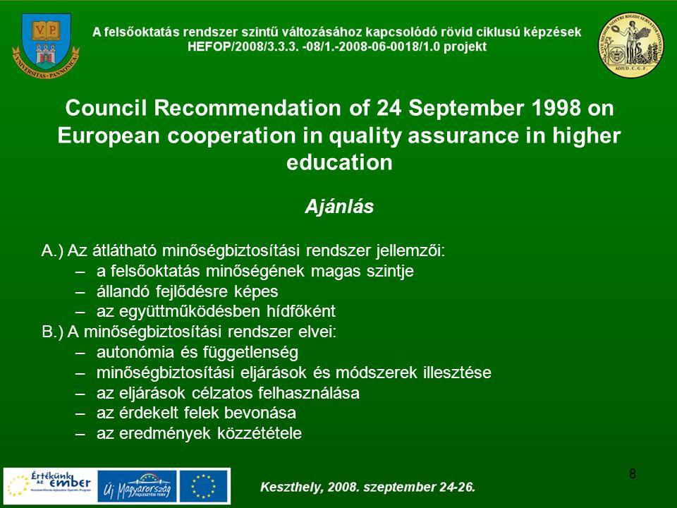 8 Council Recommendation of 24 September 1998 on European cooperation in quality assurance in higher education Ajánlás A.) Az átlátható minőségbiztosítási rendszer jellemzői: –a felsőoktatás minőségének magas szintje –állandó fejlődésre képes –az együttműködésben hídfőként B.) A minőségbiztosítási rendszer elvei: –autonómia és függetlenség –minőségbiztosítási eljárások és módszerek illesztése –az eljárások célzatos felhasználása –az érdekelt felek bevonása –az eredmények közzététele