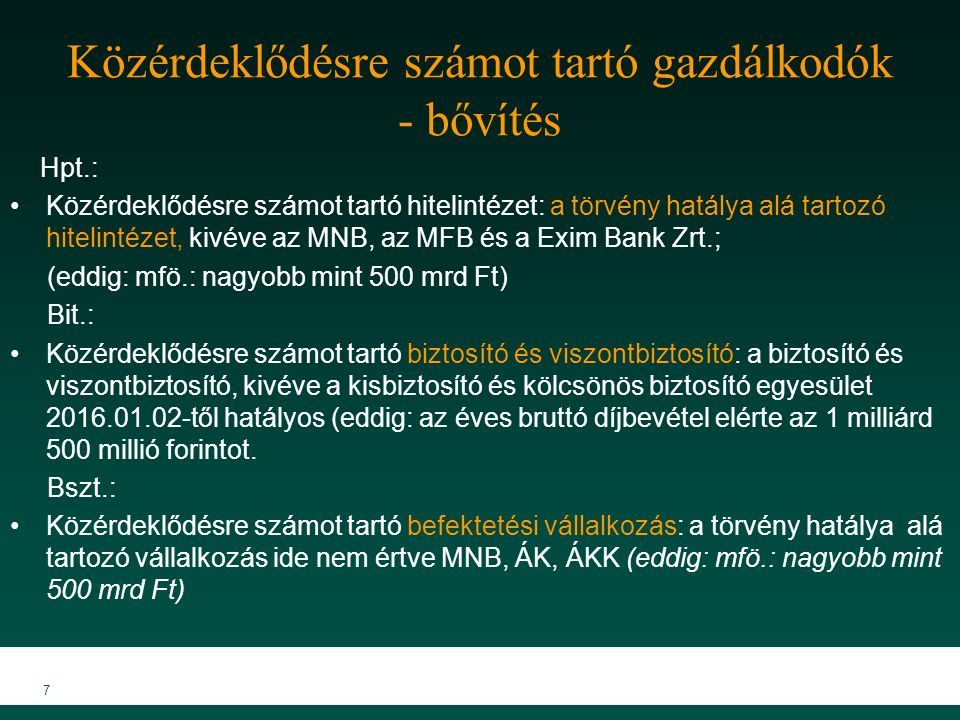 Közérdeklődésre számot tartó gazdálkodók - bővítés Hpt.: Közérdeklődésre számot tartó hitelintézet: a törvény hatálya alá tartozó hitelintézet, kivéve az MNB, az MFB és a Exim Bank Zrt.; (eddig: mfö.: nagyobb mint 500 mrd Ft) Bit.: Közérdeklődésre számot tartó biztosító és viszontbiztosító: a biztosító és viszontbiztosító, kivéve a kisbiztosító és kölcsönös biztosító egyesület 2016.01.02-től hatályos (eddig: az éves bruttó díjbevétel elérte az 1 milliárd 500 millió forintot.