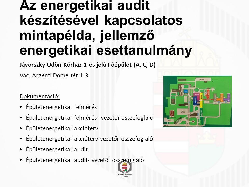 Az energetikai audit készítésével kapcsolatos mintapélda, jellemző energetikai esettanulmány Jávorszky Ödön Kórház 1-es jelű Főépület (A, C, D) Vác, Argenti Döme tér 1-3 Dokumentáció: Épületenergetikai felmérés Épületenergetikai felmérés- vezetői összefoglaló Épületenergetikai akcióterv Épületenergetikai akcióterv-vezetői összefoglaló Épületenergetikai audit Épületenergetikai audit- vezetői összefoglaló