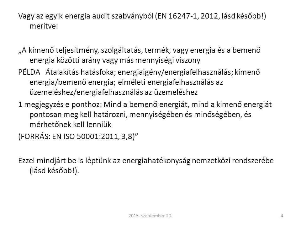 """Vagy az egyik energia audit szabványból (EN 16247-1, 2012, lásd később!) merítve: """"A kimenő teljesítmény, szolgáltatás, termék, vagy energia és a bemenő energia közötti arány vagy más mennyiségi viszony PÉLDA Átalakítás hatásfoka; energiaigény/energiafelhasználás; kimenő energia/bemenő energia; elméleti energiafelhasználás az üzemeléshez/energiafelhasználás az üzemeléshez 1 megjegyzés e ponthoz: Mind a bemenő energiát, mind a kimenő energiát pontosan meg kell határozni, mennyiségében és minőségében, és mérhetőnek kell lenniük (FORRÁS: EN ISO 50001:2011, 3,8) Ezzel mindjárt be is léptünk az energiahatékonyság nemzetközi rendszerébe (lásd később!)."""