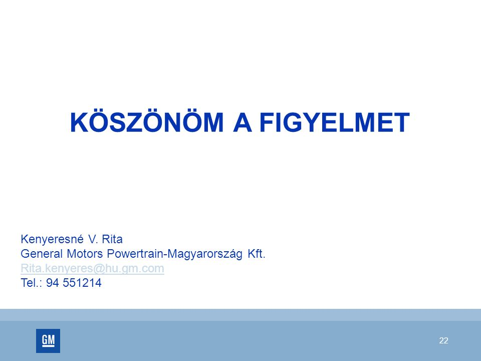 22 KÖSZÖNÖM A FIGYELMET Kenyeresné V. Rita General Motors Powertrain-Magyarország Kft. Rita.kenyeres@hu.gm.com Tel.: 94 551214