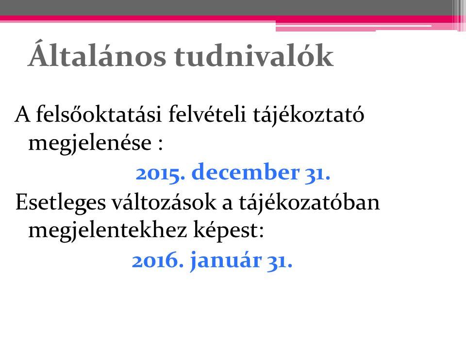 Általános tudnivalók A felsőoktatási felvételi tájékoztató megjelenése : 2015. december 31. Esetleges változások a tájékozatóban megjelentekhez képest