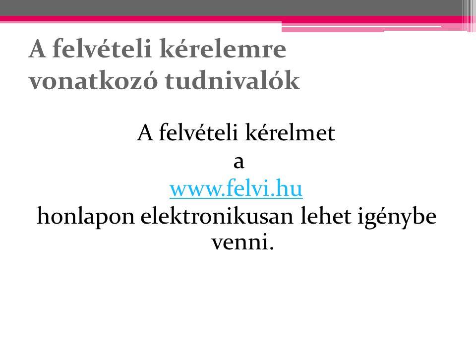 A felvételi kérelemre vonatkozó tudnivalók A felvételi kérelmet a www.felvi.hu honlapon elektronikusan lehet igénybe venni.