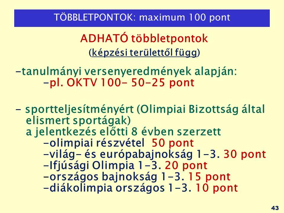 43 TÖBBLETPONTOK: maximum 100 pont ADHATÓ többletpontok (képzési területtől függ) -tanulmányi versenyeredmények alapján: -pl.