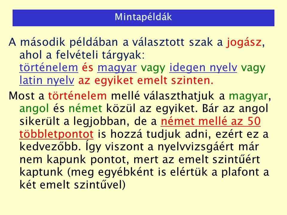 Mintapéldák A második példában a választott szak a jogász, ahol a felvételi tárgyak: történelem és magyar vagy idegen nyelv vagy latin nyelv az egyiket emelt szinten.