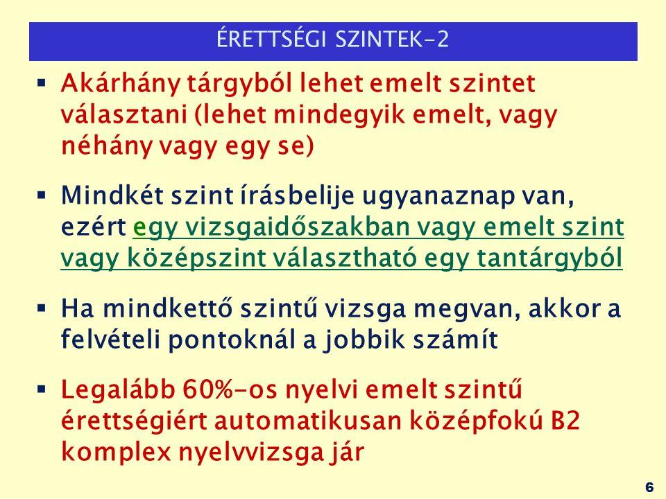 ÉRETTSÉGI SZINTEK-2  Akárhány tárgyból lehet emelt szintet választani (lehet mindegyik emelt, vagy néhány vagy egy se)  Mindkét szint írásbelije ugyanaznap van, ezért egy vizsgaidőszakban vagy emelt szint vagy középszint választható egy tantárgyból  Ha mindkettő szintű vizsga megvan, akkor a felvételi pontoknál a jobbik számít  Legalább 60%-os nyelvi emelt szintű érettségiért automatikusan középfokú B2 komplex nyelvvizsga jár 6