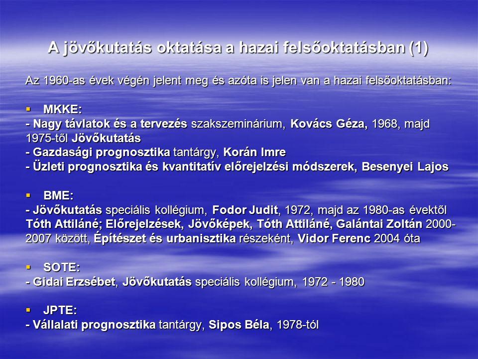 A jövőkutatás oktatása a hazai felsőoktatásban (1) Az 1960-as évek végén jelent meg és azóta is jelen van a hazai felsőoktatásban:  MKKE: - Nagy távlatok és a tervezés szakszeminárium, Kovács Géza, 1968, majd 1975-től Jövőkutatás - Gazdasági prognosztika tantárgy, Korán Imre - Üzleti prognosztika és kvantitatív előrejelzési módszerek, Besenyei Lajos  BME: - Jövőkutatás speciális kollégium, Fodor Judit, 1972, majd az 1980-as évektől Tóth Attiláné; Előrejelzések, Jövőképek, Tóth Attiláné, Galántai Zoltán 2000- 2007 között, Építészet és urbanisztika részeként, Vidor Ferenc 2004 óta  SOTE: - Gidai Erzsébet, Jövőkutatás speciális kollégium, 1972 - 1980  JPTE: - Vállalati prognosztika tantárgy, Sipos Béla, 1978-tól