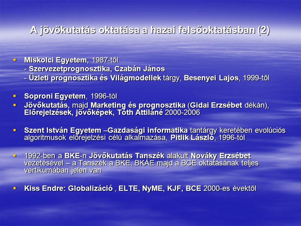 A jövőkutatás oktatása a hazai felsőoktatásban (2)  Miskolci Egyetem, 1987-től - Szervezetprognosztika, Czabán János - Üzleti prognosztika és Világmodellek tárgy, Besenyei Lajos, 1999-től  Soproni Egyetem, 1996-tól  Jövőkutatás, majd Marketing és prognosztika (Gidai Erzsébet dékán), Előrejelzések, jövőképek, Tóth Attiláné 2000-2006  Szent István Egyetem –Gazdasági informatika tantárgy keretében evolúciós algoritmusok előrejelzési célú alkalmazása, Pitlik László, 1996-tól  1992-ben a BKE-n Jövőkutatás Tanszék alakult Nováky Erzsébet vezetésével – a Tanszék a BKE, BKÁE majd a BCE oktatásának teljes vertikumában jelen van  Kiss Endre: Globalizáció, ELTE, NyME, KJF, BCE 2000-es évektől
