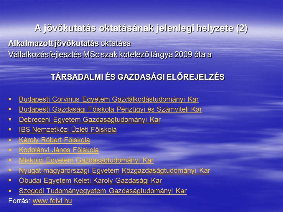 A jövőkutatás oktatásának jelenlegi helyzete (2) Alkalmazott jövőkutatás oktatása Vállalkozásfejlesztés MSc szak kötelező tárgya 2009 óta a TÁRSADALMI ÉS GAZDASÁGI ELŐREJELZÉS   Budapesti Corvinus Egyetem Gazdálkodástudományi Kar Budapesti Corvinus Egyetem Gazdálkodástudományi Kar   Budapesti Gazdasági Főiskola Pénzügyi és Számviteli Kar Budapesti Gazdasági Főiskola Pénzügyi és Számviteli Kar   Debreceni Egyetem Gazdaságtudományi Kar Debreceni Egyetem Gazdaságtudományi Kar   IBS Nemzetközi Üzleti Főiskola IBS Nemzetközi Üzleti Főiskola   Károly Róbert Főiskola Károly Róbert Főiskola   Kodolányi János Főiskola Kodolányi János Főiskola   Miskolci Egyetem Gazdaságtudományi Kar Miskolci Egyetem Gazdaságtudományi Kar   Nyugat-magyarországi Egyetem Közgazdaságtudományi Kar Nyugat-magyarországi Egyetem Közgazdaságtudományi Kar   Óbudai Egyetem Keleti Károly Gazdasági Kar Óbudai Egyetem Keleti Károly Gazdasági Kar   Szegedi Tudományegyetem Gazdaságtudományi Kar Szegedi Tudományegyetem Gazdaságtudományi Kar Forrás: www.felvi.huwww.felvi.hu