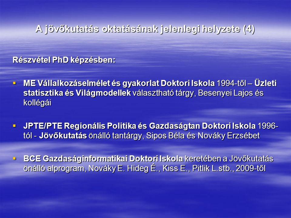 A jövőkutatás oktatásának jelenlegi helyzete (4) Részvétel PhD képzésben:  ME Vállalkozáselmélet és gyakorlat Doktori Iskola 1994-től – Üzleti statisztika és Világmodellek választható tárgy, Besenyei Lajos és kollégái  JPTE/PTE Regionális Politika és Gazdaságtan Doktori Iskola 1996- tól - Jövőkutatás önálló tantárgy, Sipos Béla és Nováky Erzsébet  BCE Gazdaságinformatikai Doktori Iskola keretében a Jövőkutatás önálló alprogram, Nováky E.