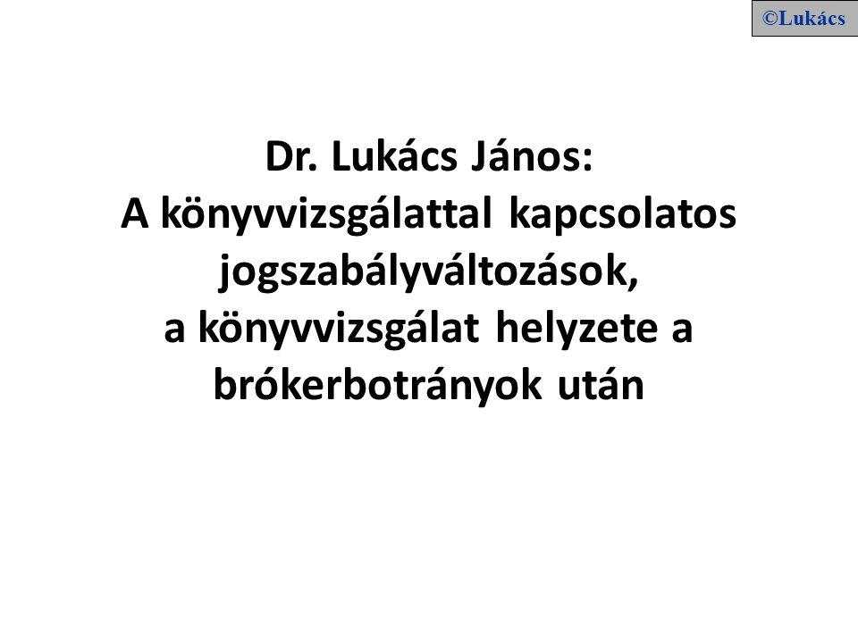 Dr. Lukács János: A könyvvizsgálattal kapcsolatos jogszabályváltozások, a könyvvizsgálat helyzete a brókerbotrányok után ©Lukács
