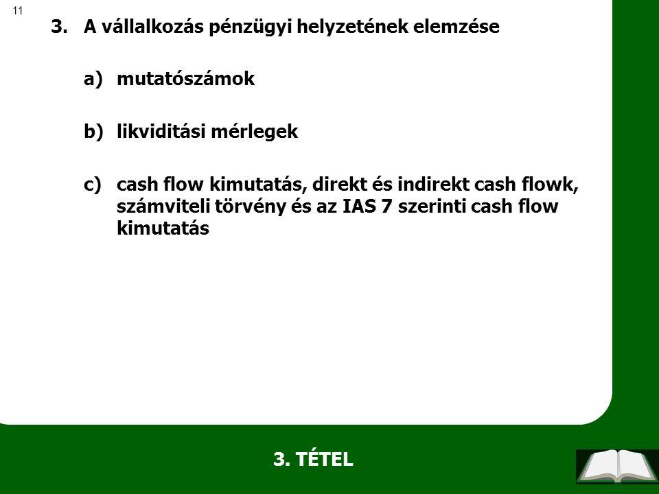 11 3. TÉTEL 3.A vállalkozás pénzügyi helyzetének elemzése a)mutatószámok b)likviditási mérlegek c)cash flow kimutatás, direkt és indirekt cash flowk,