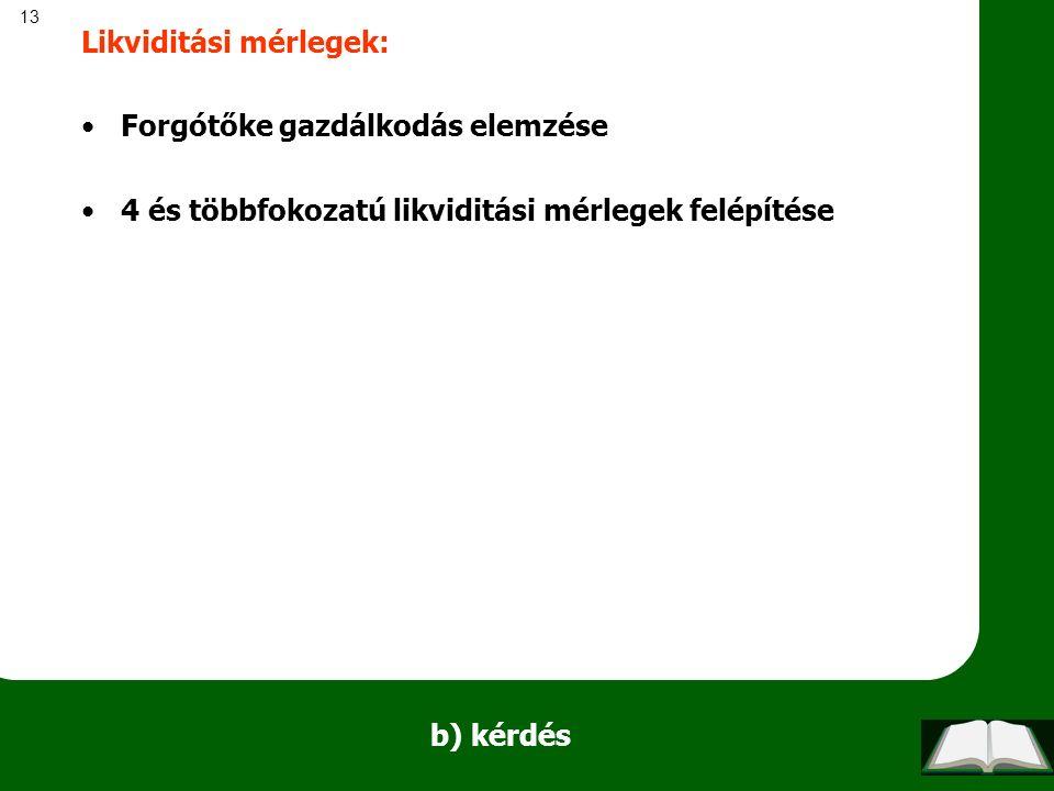 13 b) kérdés Likviditási mérlegek: Forgótőke gazdálkodás elemzése 4 és többfokozatú likviditási mérlegek felépítése