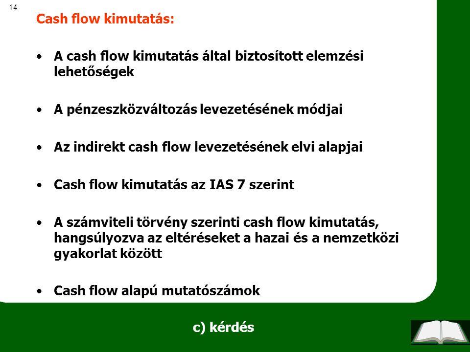 14 c) kérdés Cash flow kimutatás: A cash flow kimutatás által biztosított elemzési lehetőségek A pénzeszközváltozás levezetésének módjai Az indirekt cash flow levezetésének elvi alapjai Cash flow kimutatás az IAS 7 szerint A számviteli törvény szerinti cash flow kimutatás, hangsúlyozva az eltéréseket a hazai és a nemzetközi gyakorlat között Cash flow alapú mutatószámok