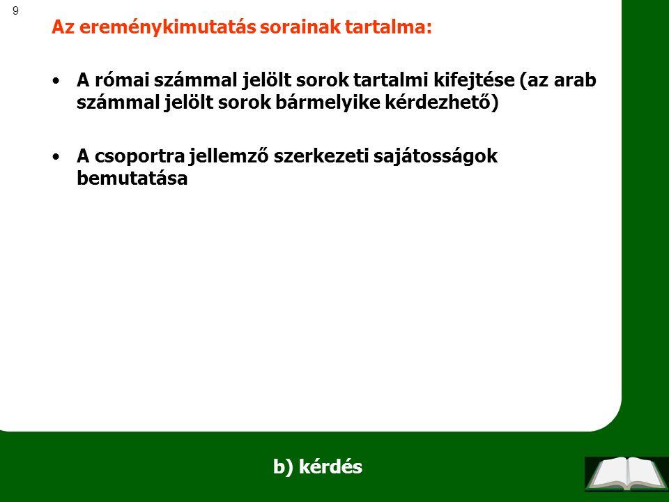 9 b) kérdés Az ereménykimutatás sorainak tartalma: A római számmal jelölt sorok tartalmi kifejtése (az arab számmal jelölt sorok bármelyike kérdezhető) A csoportra jellemző szerkezeti sajátosságok bemutatása
