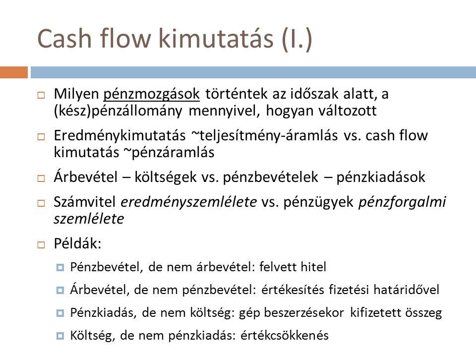 Cash flow kimutatás (I.)  Milyen pénzmozgások történtek az időszak alatt, a (kész)pénzállomány mennyivel, hogyan változott  Eredménykimutatás ~teljesítmény-áramlás vs.