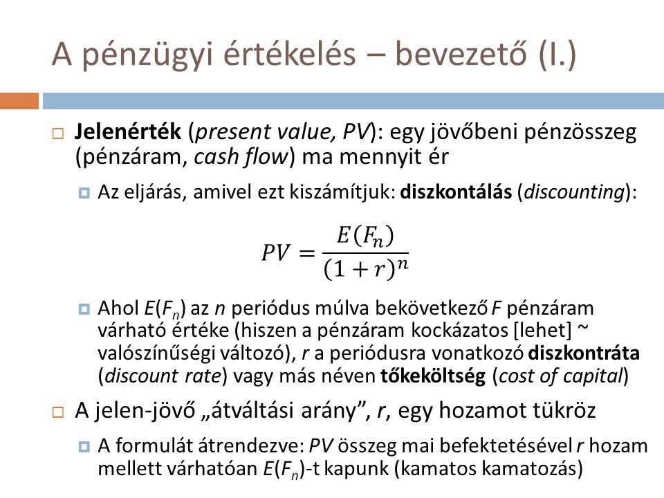 """A pénzügyi értékelés – bevezető (I.)  Jelenérték (present value, PV): egy jövőbeni pénzösszeg (pénzáram, cash flow) ma mennyit ér  Az eljárás, amivel ezt kiszámítjuk: diszkontálás (discounting):  Ahol E(F n ) az n periódus múlva bekövetkező F pénzáram várható értéke (hiszen a pénzáram kockázatos [lehet] ~ valószínűségi változó), r a periódusra vonatkozó diszkontráta (discount rate) vagy más néven tőkeköltség (cost of capital)  A jelen-jövő """"átváltási arány , r, egy hozamot tükröz  A formulát átrendezve: PV összeg mai befektetésével r hozam mellett várhatóan E(F n )-t kapunk (kamatos kamatozás)"""