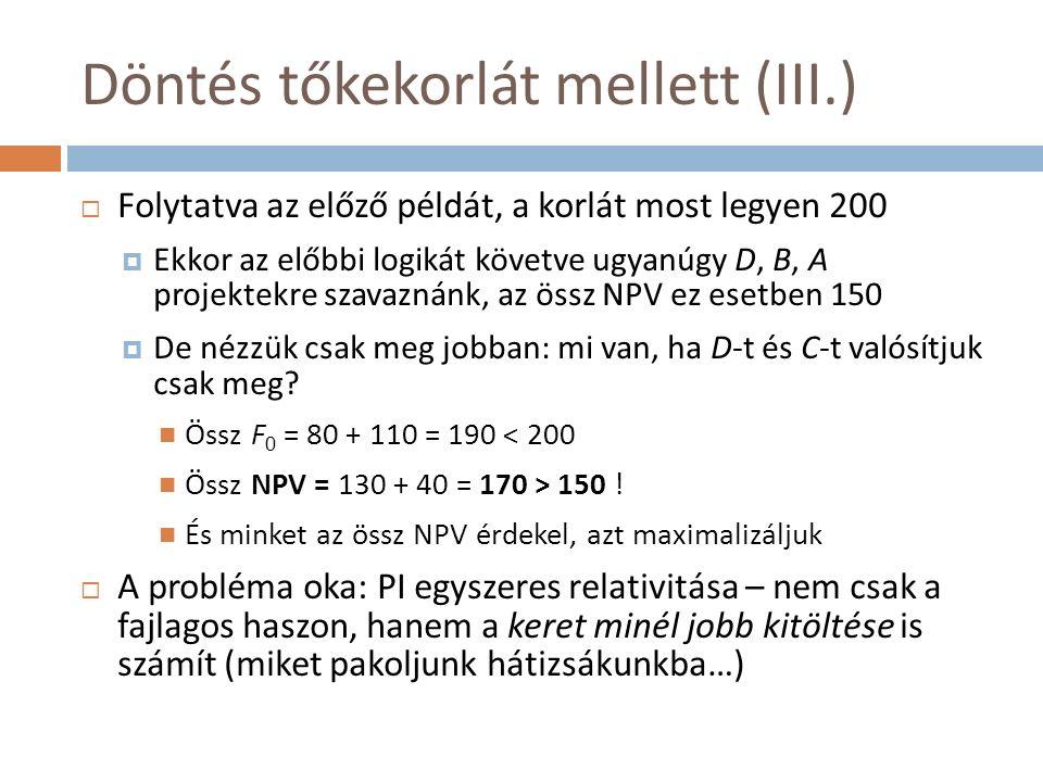 Döntés tőkekorlát mellett (III.)  Folytatva az előző példát, a korlát most legyen 200  Ekkor az előbbi logikát követve ugyanúgy D, B, A projektekre szavaznánk, az össz NPV ez esetben 150  De nézzük csak meg jobban: mi van, ha D-t és C-t valósítjuk csak meg.