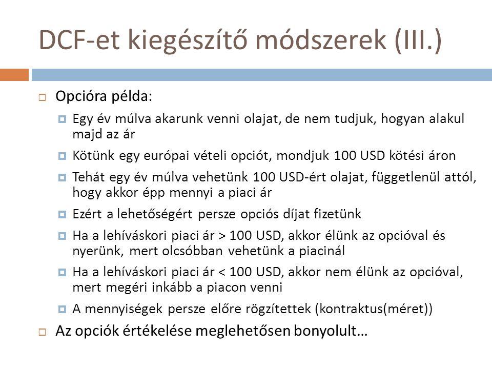 DCF-et kiegészítő módszerek (III.)  Opcióra példa:  Egy év múlva akarunk venni olajat, de nem tudjuk, hogyan alakul majd az ár  Kötünk egy európai vételi opciót, mondjuk 100 USD kötési áron  Tehát egy év múlva vehetünk 100 USD-ért olajat, függetlenül attól, hogy akkor épp mennyi a piaci ár  Ezért a lehetőségért persze opciós díjat fizetünk  Ha a lehíváskori piaci ár > 100 USD, akkor élünk az opcióval és nyerünk, mert olcsóbban vehetünk a piacinál  Ha a lehíváskori piaci ár < 100 USD, akkor nem élünk az opcióval, mert megéri inkább a piacon venni  A mennyiségek persze előre rögzítettek (kontraktus(méret))  Az opciók értékelése meglehetősen bonyolult…