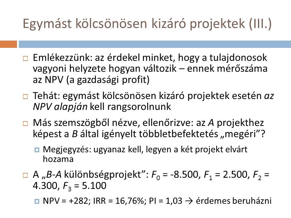"""Egymást kölcsönösen kizáró projektek (III.)  Emlékezzünk: az érdekel minket, hogy a tulajdonosok vagyoni helyzete hogyan változik – ennek mérőszáma az NPV (a gazdasági profit)  Tehát: egymást kölcsönösen kizáró projektek esetén az NPV alapján kell rangsorolnunk  Más szemszögből nézve, ellenőrizve: az A projekthez képest a B által igényelt többletbefektetés """"megéri ."""