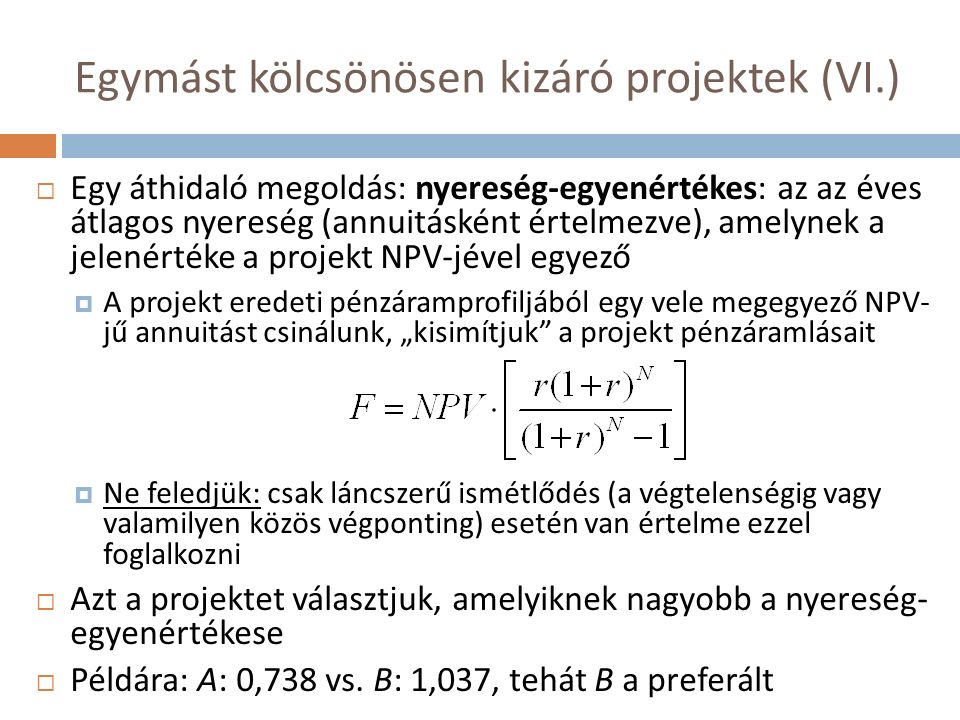 """Egymást kölcsönösen kizáró projektek (VI.)  Egy áthidaló megoldás: nyereség-egyenértékes: az az éves átlagos nyereség (annuitásként értelmezve), amelynek a jelenértéke a projekt NPV-jével egyező  A projekt eredeti pénzáramprofiljából egy vele megegyező NPV- jű annuitást csinálunk, """"kisimítjuk a projekt pénzáramlásait  Ne feledjük: csak láncszerű ismétlődés (a végtelenségig vagy valamilyen közös végponting) esetén van értelme ezzel foglalkozni  Azt a projektet választjuk, amelyiknek nagyobb a nyereség- egyenértékese  Példára: A: 0,738 vs."""