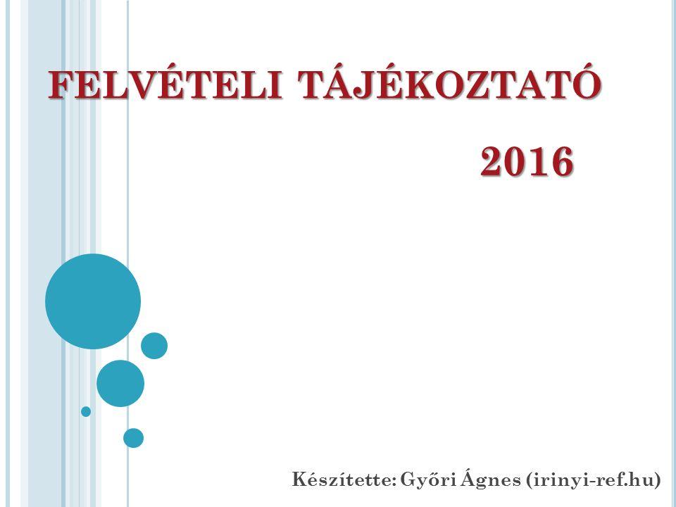 FELVÉTELI TÁJÉKOZTATÓ 2016 Készítette: Győri Ágnes (irinyi-ref.hu)