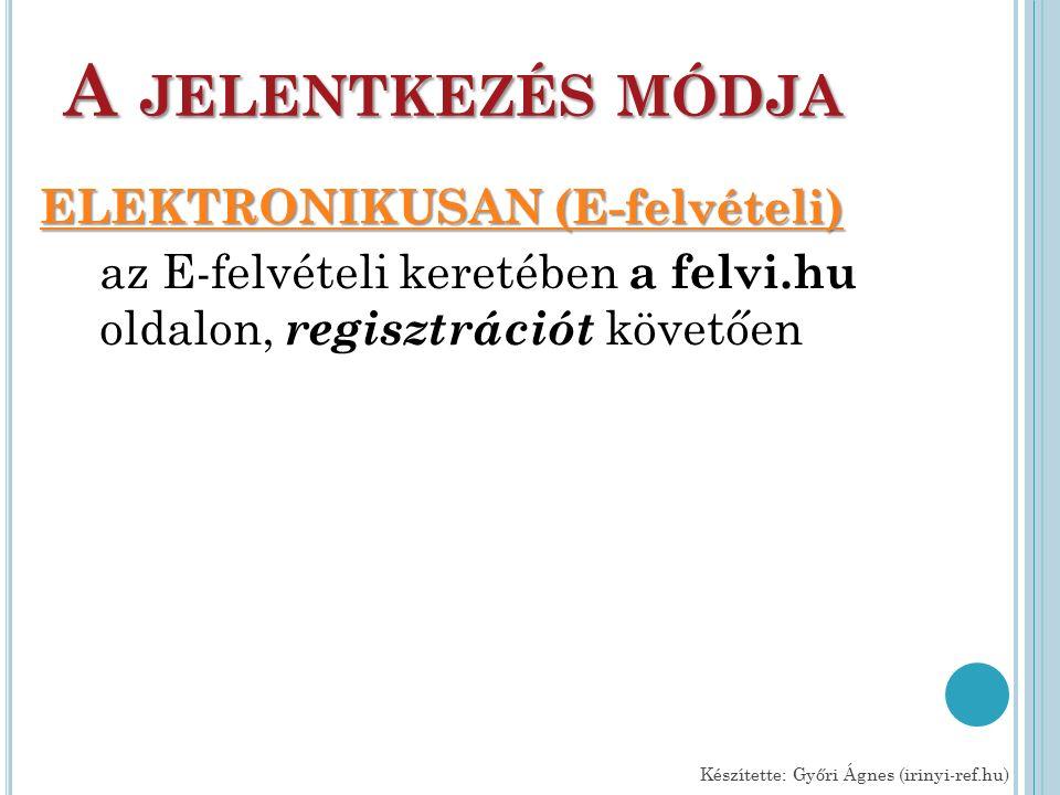 A JELENTKEZÉS MÓDJA ELEKTRONIKUSAN (E-felvételi) ELEKTRONIKUSAN (E-felvételi) az E-felvételi keretében a felvi.hu oldalon, regisztrációt követően Készítette: Győri Ágnes (irinyi-ref.hu)