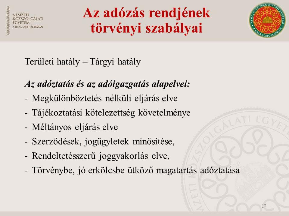 Az adózás rendjének törvényi szabályai Területi hatály – Tárgyi hatály Az adóztatás és az adóigazgatás alapelvei: -Megkülönböztetés nélküli eljárás elve -Tájékoztatási kötelezettség követelménye -Méltányos eljárás elve -Szerződések, jogügyletek minősítése, -Rendeltetésszerű joggyakorlás elve, -Törvénybe, jó erkölcsbe ütköző magatartás adóztatása 17