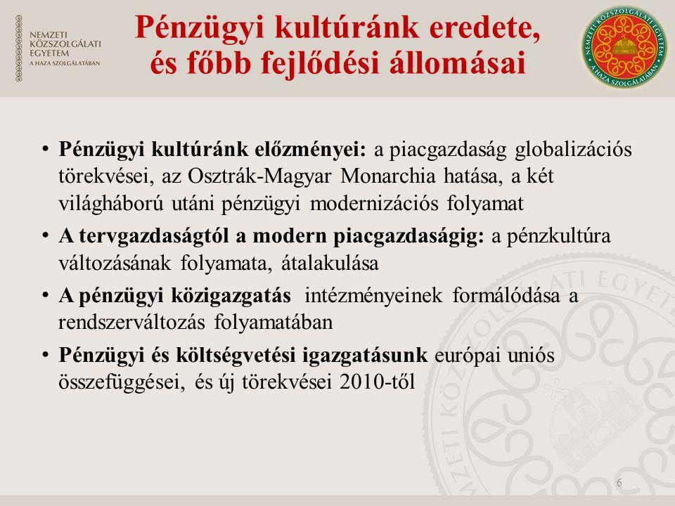 Pénzügyi kultúránk eredete, és főbb fejlődési állomásai Pénzügyi kultúránk előzményei: a piacgazdaság globalizációs törekvései, az Osztrák-Magyar Monarchia hatása, a két világháború utáni pénzügyi modernizációs folyamat A tervgazdaságtól a modern piacgazdaságig: a pénzkultúra változásának folyamata, átalakulása A pénzügyi közigazgatás intézményeinek formálódása a rendszerváltozás folyamatában Pénzügyi és költségvetési igazgatásunk európai uniós összefüggései, és új törekvései 2010-től 6