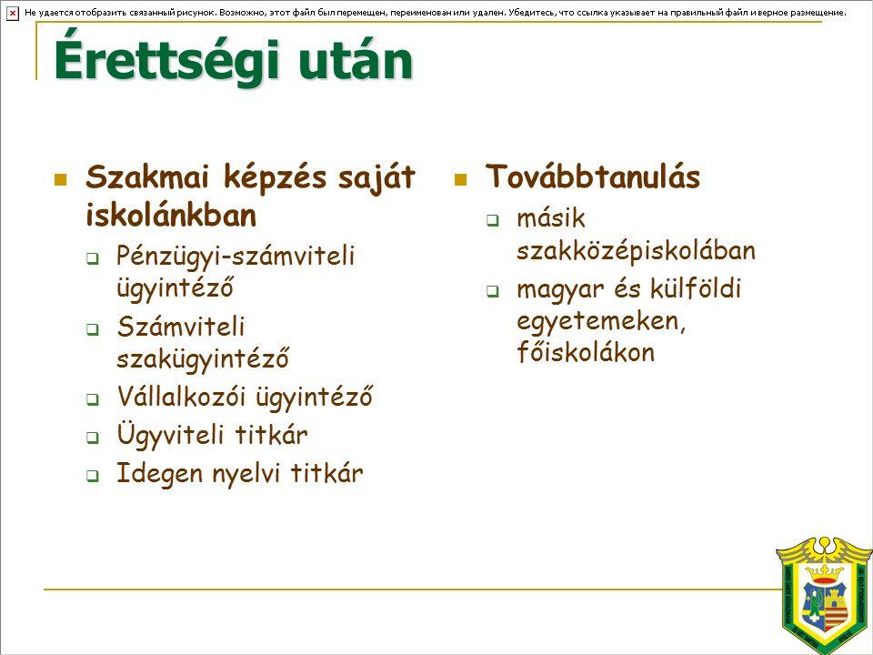 Érettségi után Szakmai képzés saját iskolánkban  Pénzügyi-számviteli ügyintéző  Számviteli szakügyintéző  Vállalkozói ügyintéző  Ügyviteli titkár  Idegen nyelvi titkár Továbbtanulás  másik szakközépiskolában  magyar és külföldi egyetemeken, főiskolákon