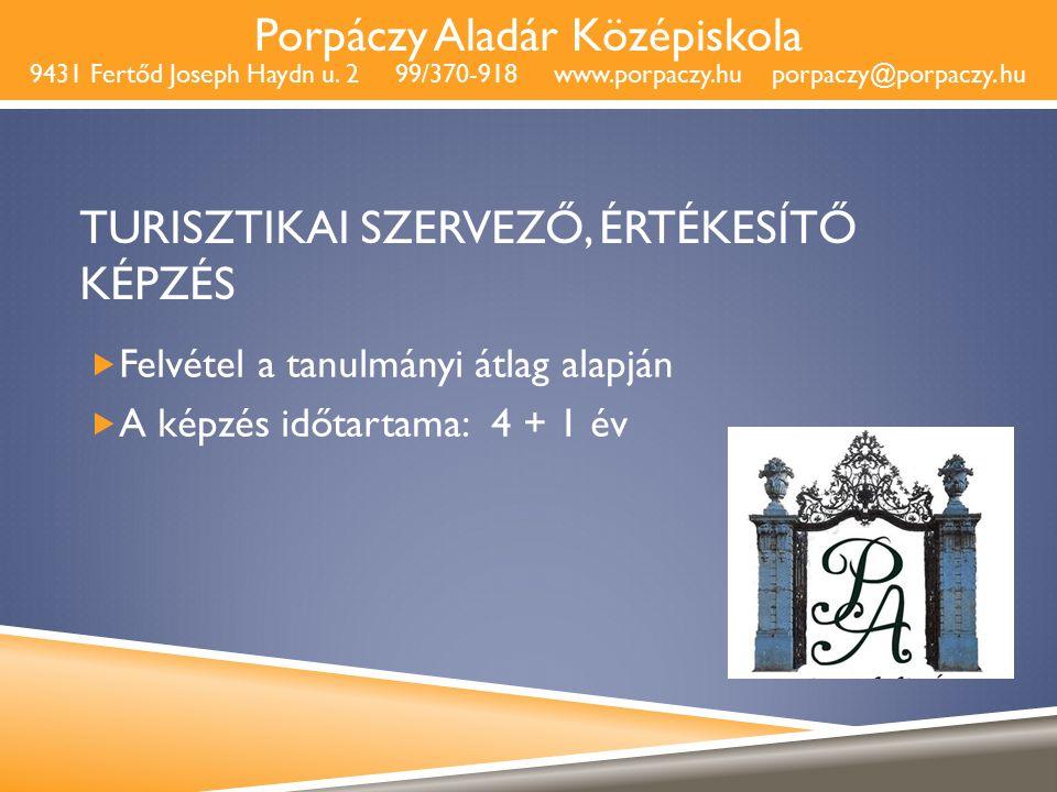 Porpáczy Aladár Középiskola 9431 Fertőd Joseph Haydn u. 2 99/370-918 www.porpaczy.hu porpaczy@porpaczy. hu TURISZTIKAI SZERVEZŐ, ÉRTÉKESÍTŐ KÉPZÉS  F