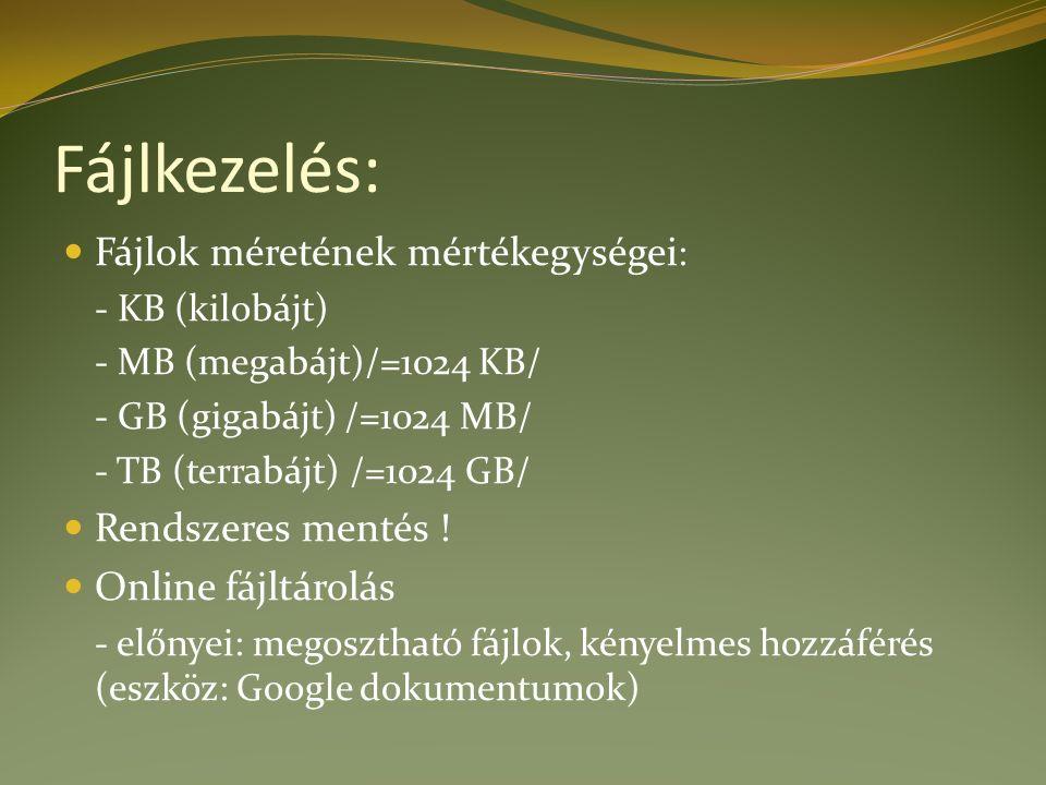 Fájlkezelés: Fájlok méretének mértékegységei : - KB (kilobájt) - MB (megabájt)/=1024 KB/ - GB (gigabájt) /=1024 MB/ - TB (terrabájt) /=1024 GB/ Rendszeres mentés .