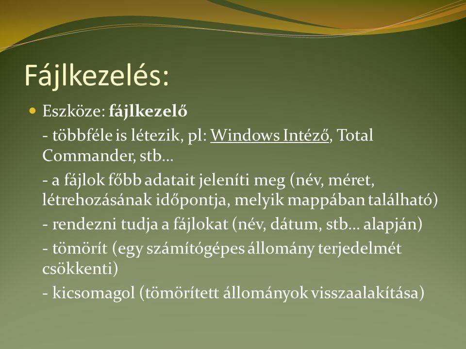 Fájlkezelés: Eszköze: fájlkezelő - többféle is létezik, pl: Windows Intéző, Total Commander, stb… - a fájlok főbb adatait jeleníti meg (név, méret, létrehozásának időpontja, melyik mappában található) - rendezni tudja a fájlokat (név, dátum, stb… alapján) - tömörít (egy számítógépes állomány terjedelmét csökkenti) - kicsomagol (tömörített állományok visszaalakítása)