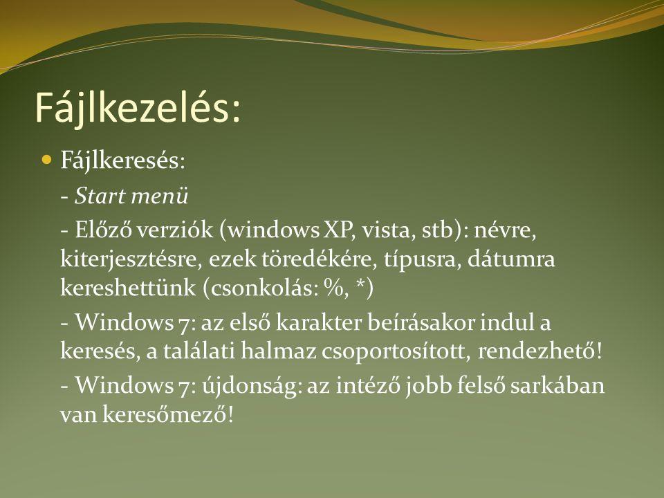 Fájlkezelés: Fájlkeresés : - Start menü - Előző verziók (windows XP, vista, stb): névre, kiterjesztésre, ezek töredékére, típusra, dátumra kereshettünk (csonkolás: %, *) - Windows 7: az első karakter beírásakor indul a keresés, a találati halmaz csoportosított, rendezhető.
