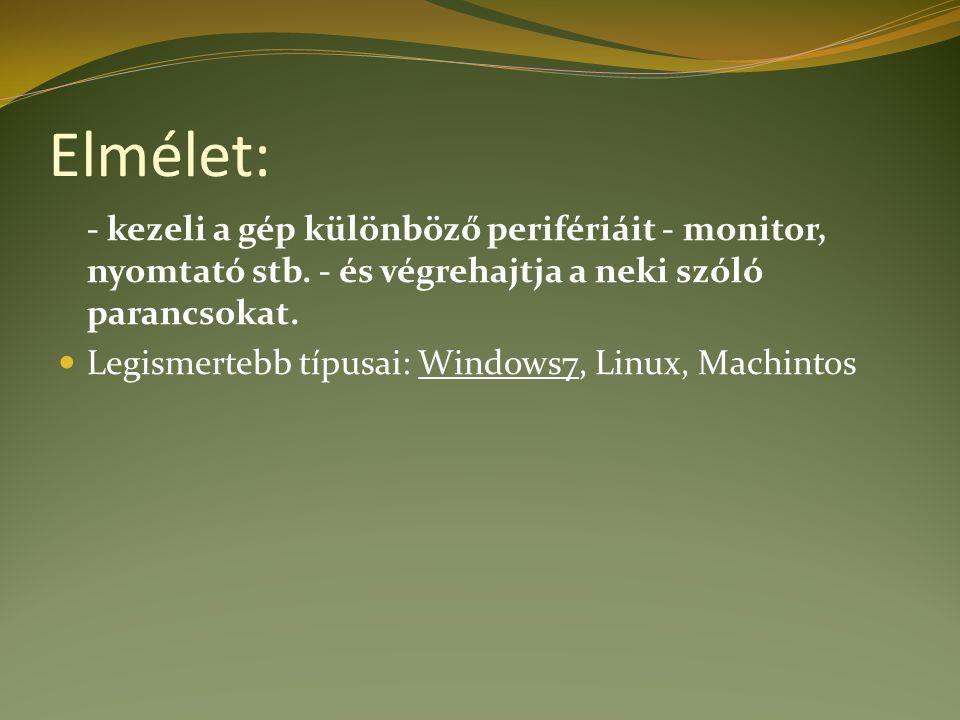 Elmélet: - kezeli a gép különböző perifériáit - monitor, nyomtató stb. - és végrehajtja a neki szóló parancsokat. Legismertebb típusai: Windows7, Linu