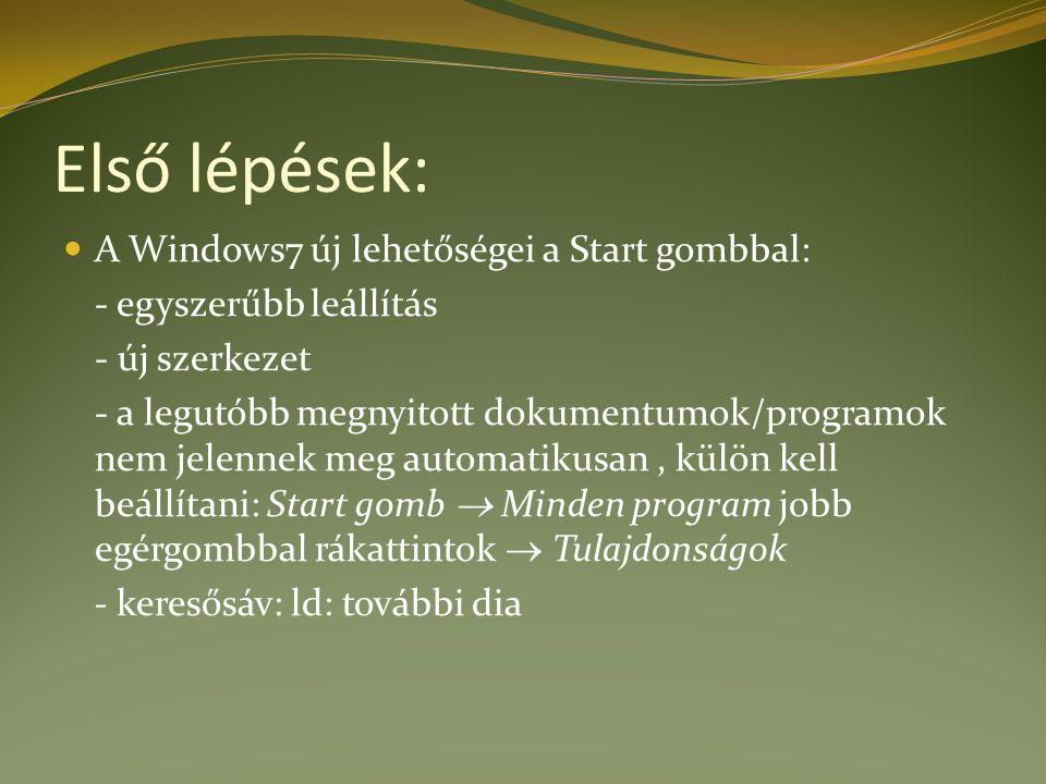Első lépések: A Windows7 új lehetőségei a Start gombbal: - egyszerűbb leállítás - új szerkezet - a legutóbb megnyitott dokumentumok/programok nem jelennek meg automatikusan, külön kell beállítani: Start gomb  Minden program jobb egérgombbal rákattintok  Tulajdonságok - keresősáv: ld: további dia