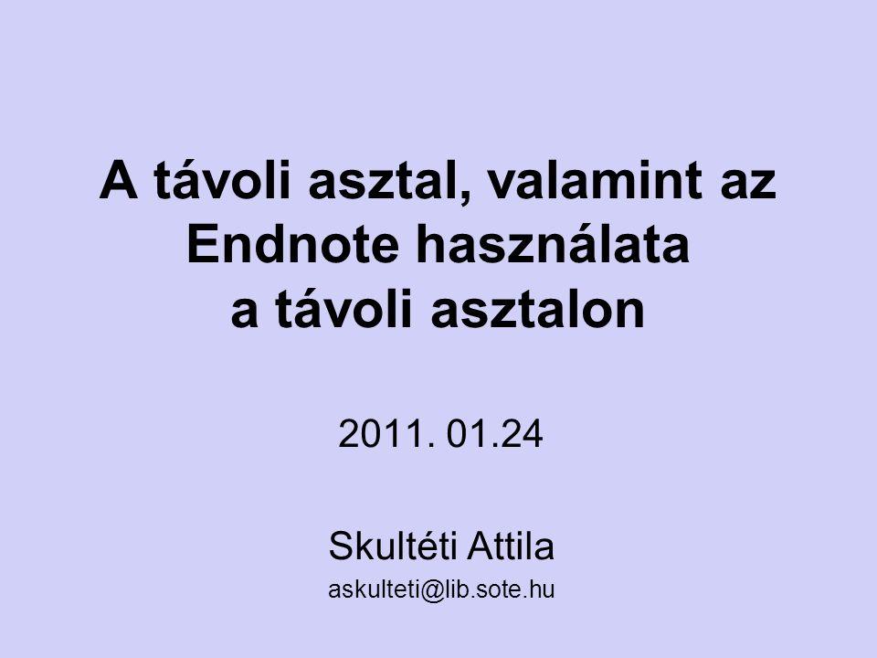 A távoli asztal, valamint az Endnote használata a távoli asztalon 2011. 01.24 Skultéti Attila askulteti@lib.sote.hu