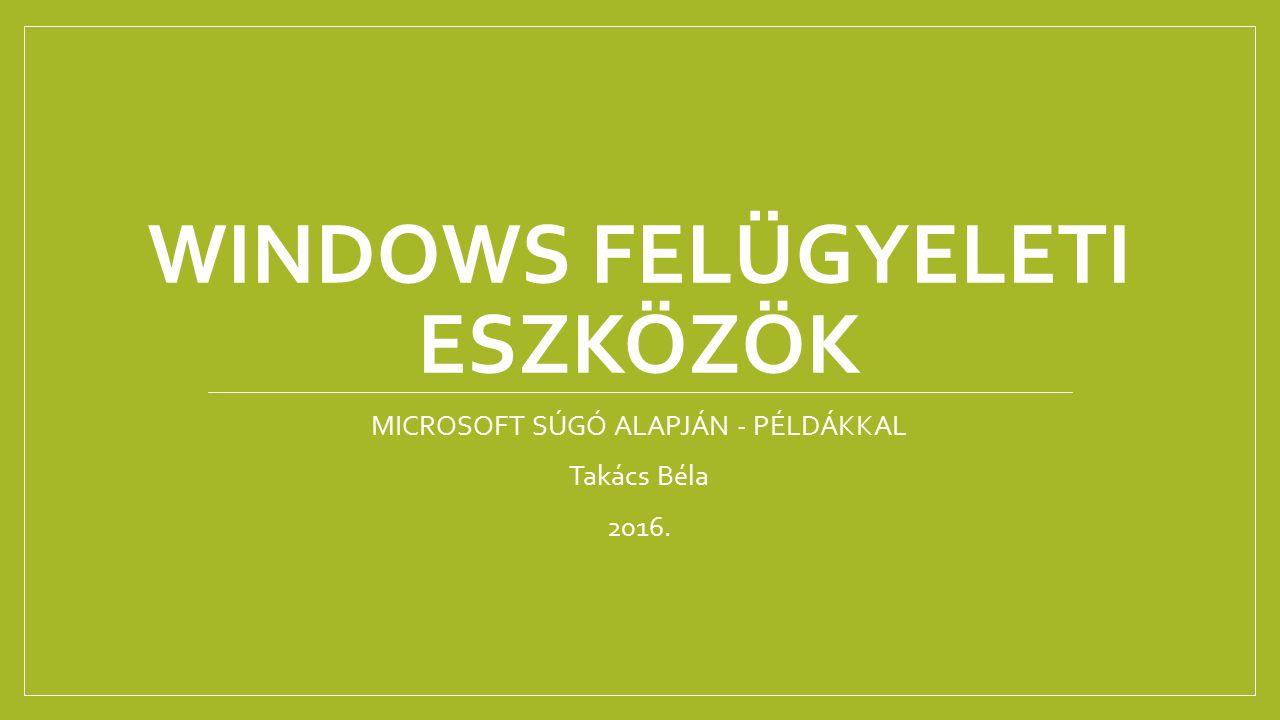 WINDOWS FELÜGYELETI ESZKÖZÖK MICROSOFT SÚGÓ ALAPJÁN - PÉLDÁKKAL Takács Béla 2016.